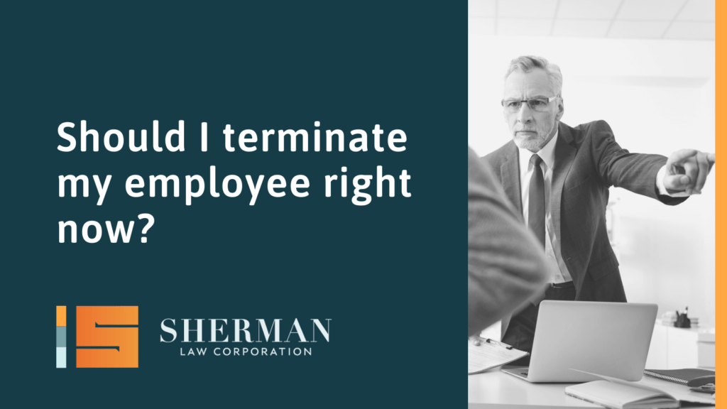 Should I terminate my employee right now - california employment lawyer - sherman law corporation