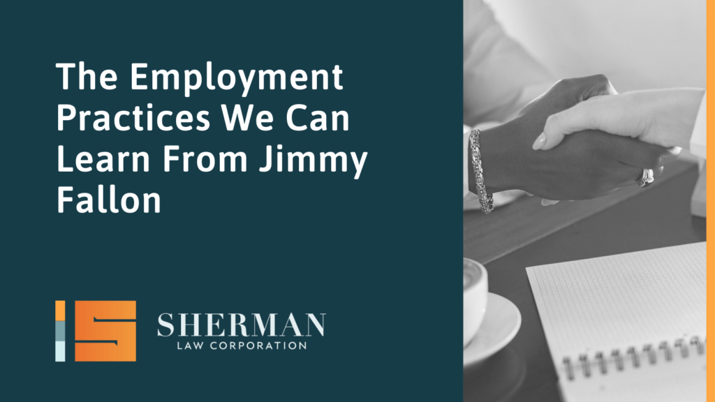 The Employment Practices We Can Learn From Jimmy Fallon- sherman law corporation